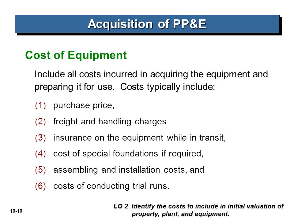 10-10 Include all costs incurred in acquiring the equipment and preparing it for use. Costs typically include: LO 2 Identify the costs to include in i