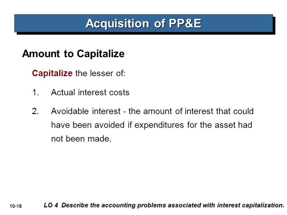 10-18 Amount to Capitalize Acquisition of PP&E LO 4 Describe the accounting problems associated with interest capitalization. Capitalize the lesser of