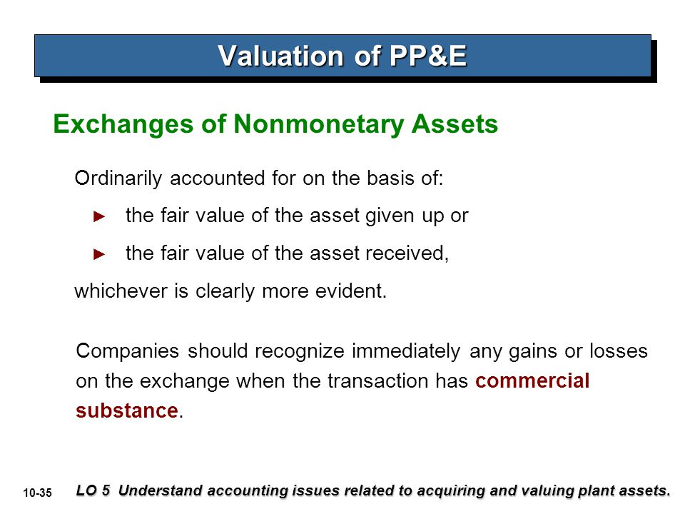 10-35 Valuation of PP&E LO 5 Understand accounting issues related to acquiring and valuing plant assets. Ordinarily accounted for on the basis of: ► t