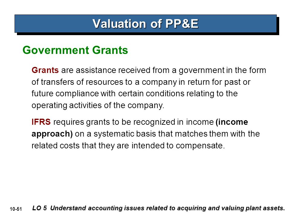 10-51 Valuation of PP&E LO 5 Understand accounting issues related to acquiring and valuing plant assets. Grants are assistance received from a governm