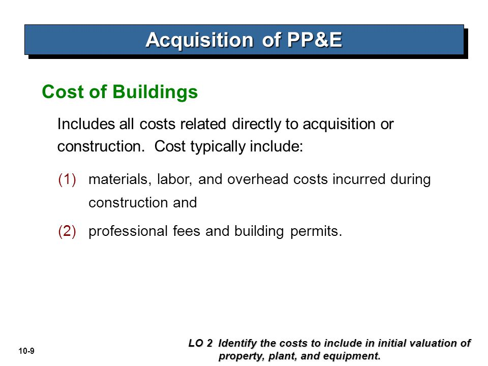 10-9 Includes all costs related directly to acquisition or construction. Cost typically include: Cost of Buildings LO 2 Identify the costs to include