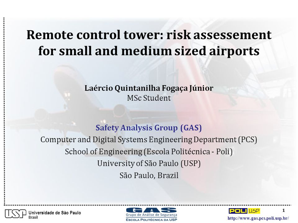 1 http://www.gas.pcs.poli.usp.br/ Universidade de São Paulo Brasil Safety Analysis Group (GAS) Computer and Digital Systems Engineering Department (PCS) School of Engineering (Escola Politécnica - Poli) University of São Paulo (USP) São Paulo, Brazil Remote control tower: risk assessement for small and medium sized airports Laércio Quintanilha Fogaça Júnior MSc Student