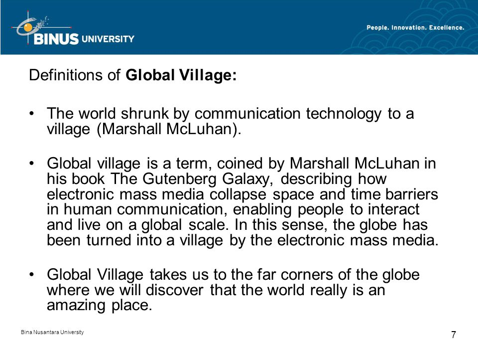 Bina Nusantara University 7 Definitions of Global Village: The world shrunk by communication technology to a village (Marshall McLuhan).