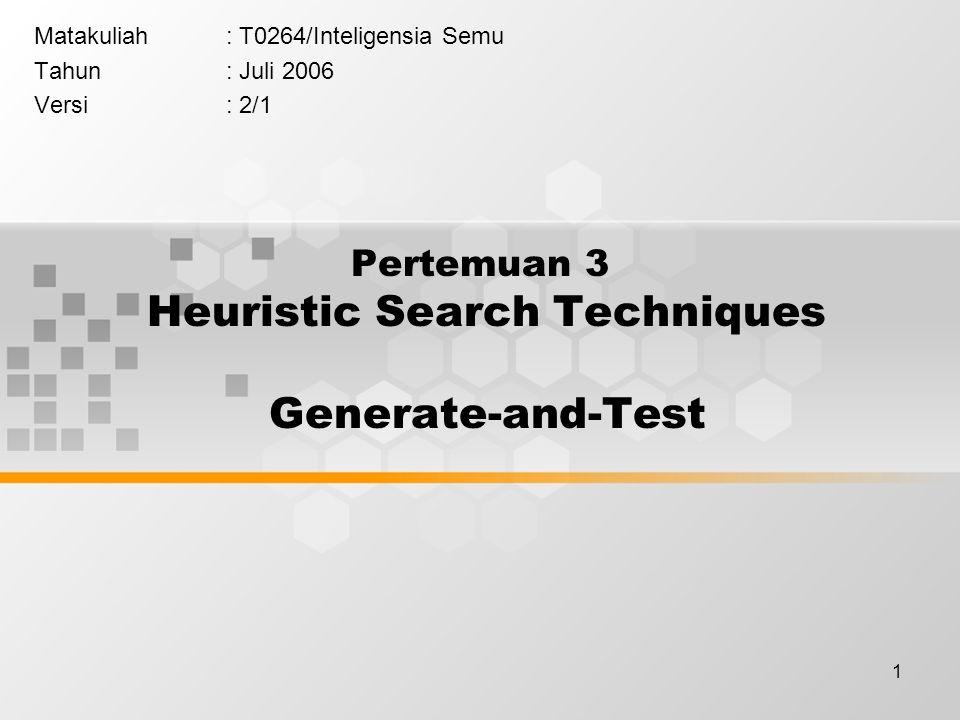 1 Pertemuan 3 Heuristic Search Techniques Generate-and-Test Matakuliah: T0264/Inteligensia Semu Tahun: Juli 2006 Versi: 2/1