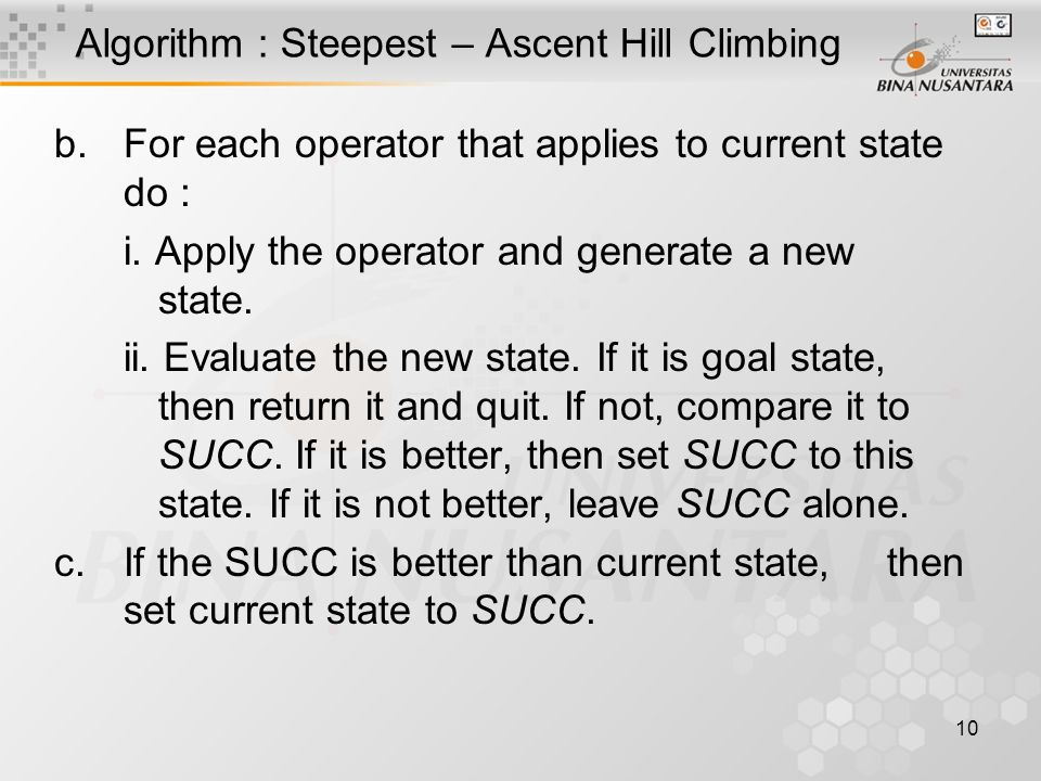 10 Algorithm : Steepest – Ascent Hill Climbing b.For each operator that applies to current state do : i. Apply the operator and generate a new state.