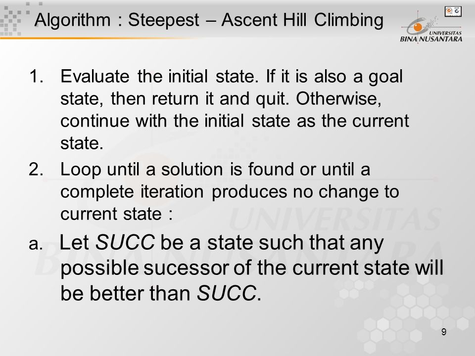 9 Algorithm : Steepest – Ascent Hill Climbing 1.Evaluate the initial state.