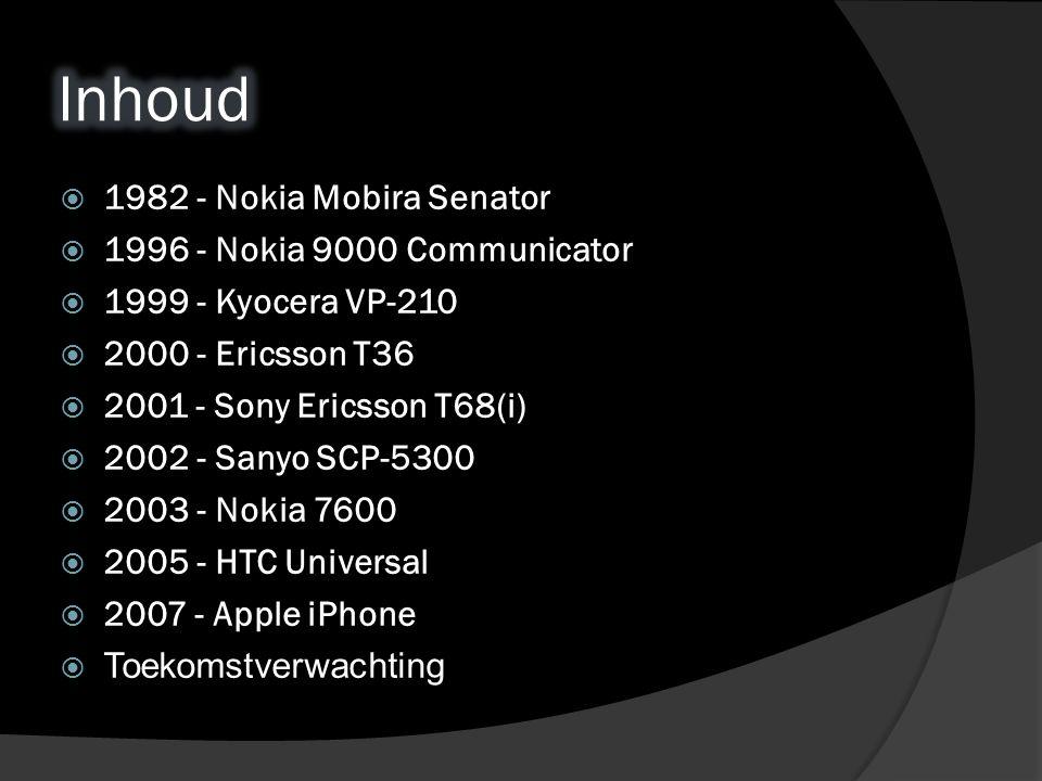  1982 - Nokia Mobira Senator  1996 - Nokia 9000 Communicator  1999 - Kyocera VP-210  2000 - Ericsson T36  2001 - Sony Ericsson T68(i)  2002 - Sanyo SCP-5300  2003 - Nokia 7600  2005 - HTC Universal  2007 - Apple iPhone  Toekomstverwachting