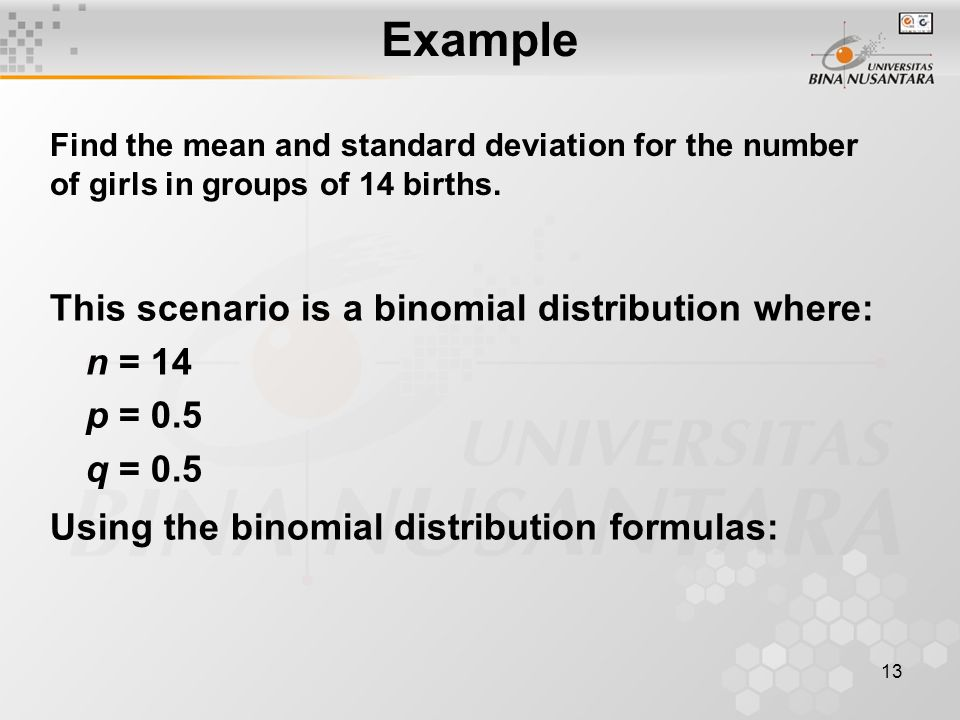 13 This scenario is a binomial distribution where: n = 14 p = 0.5 q = 0.5 Using the binomial distribution formulas: Example Find the mean and standard deviation for the number of girls in groups of 14 births.