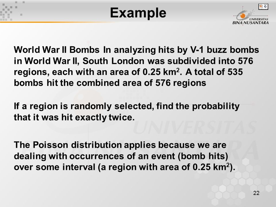 22 Example World War II Bombs In analyzing hits by V-1 buzz bombs in World War II, South London was subdivided into 576 regions, each with an area of 0.25 km 2.