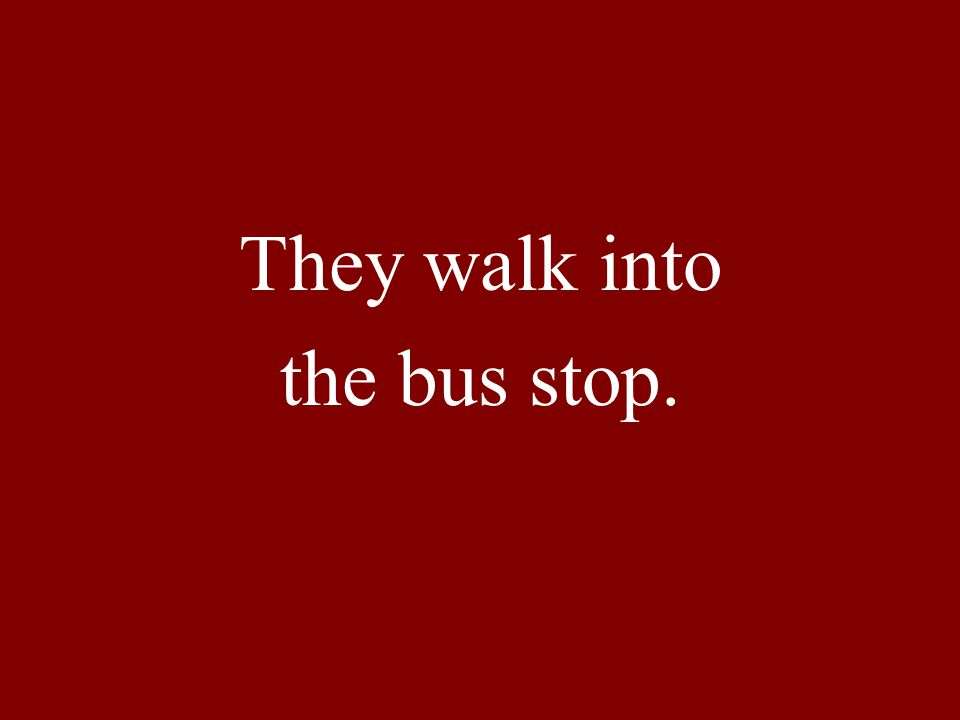 They walk into the bus stop.