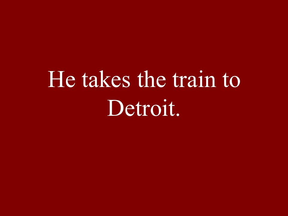 He takes the train to Detroit.