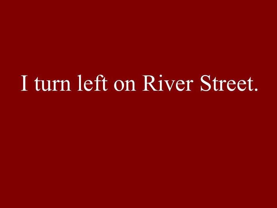 I turn left on River Street.