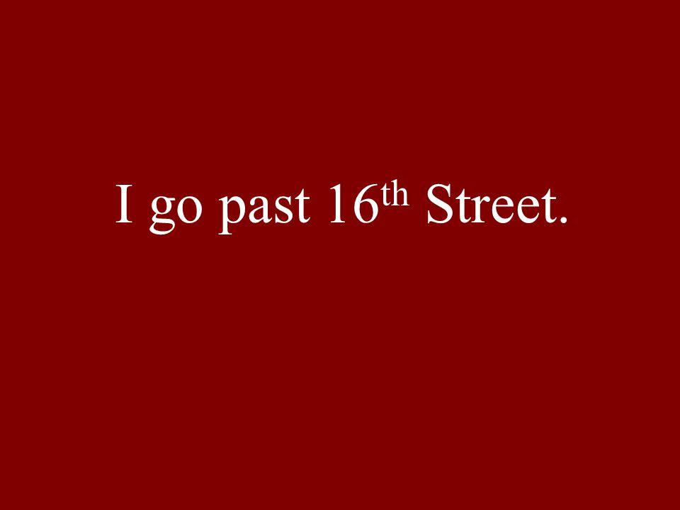 I go past 16 th Street.