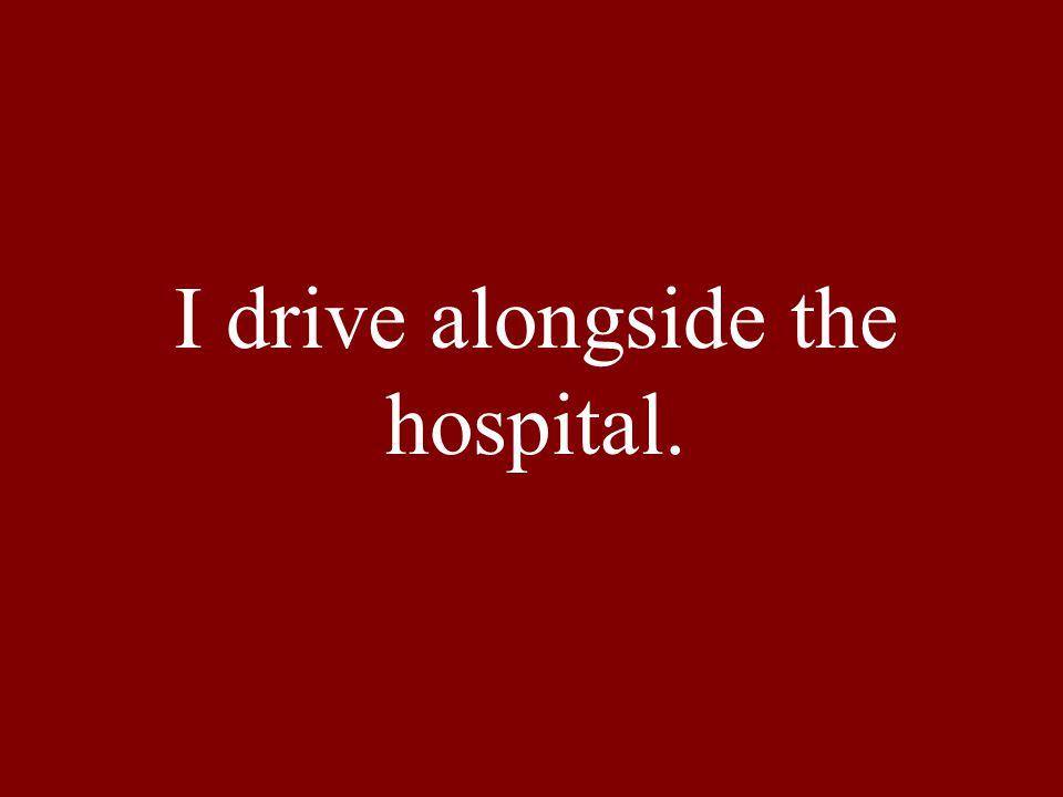 I drive alongside the hospital.