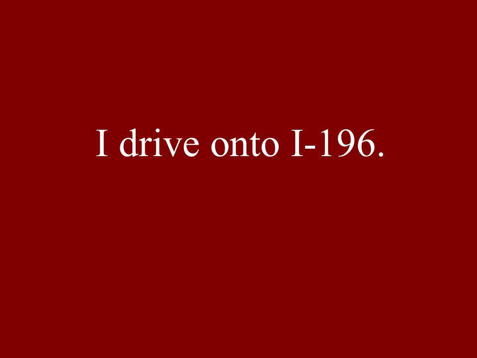 I drive onto I-196.