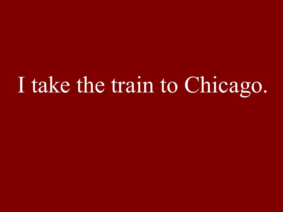 I take the train to Chicago.