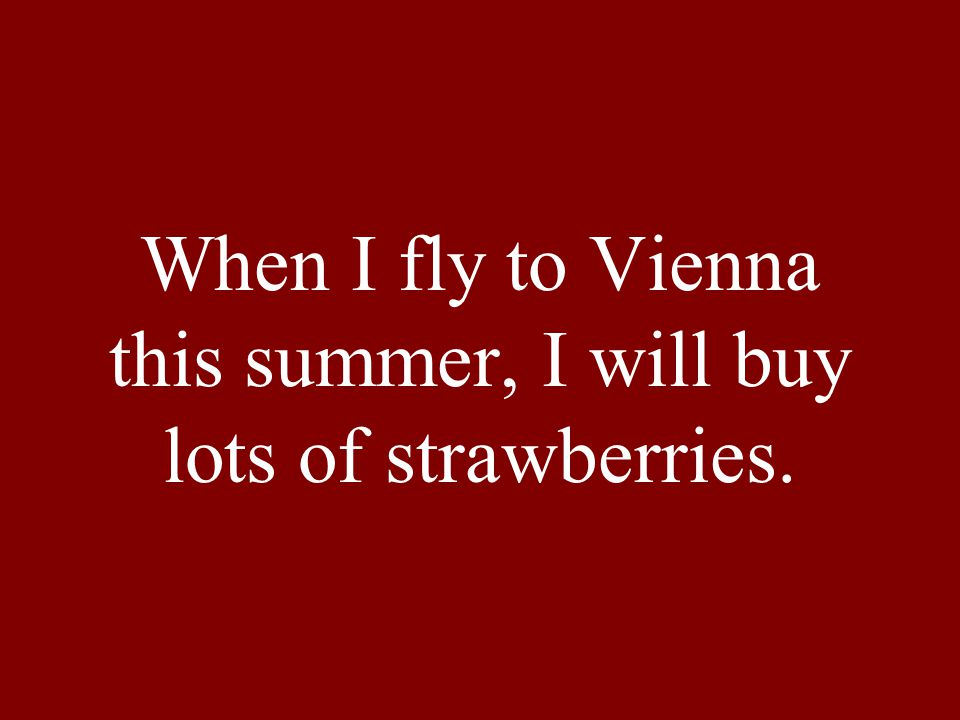 When I fly to Vienna this summer, I will buy lots of strawberries.