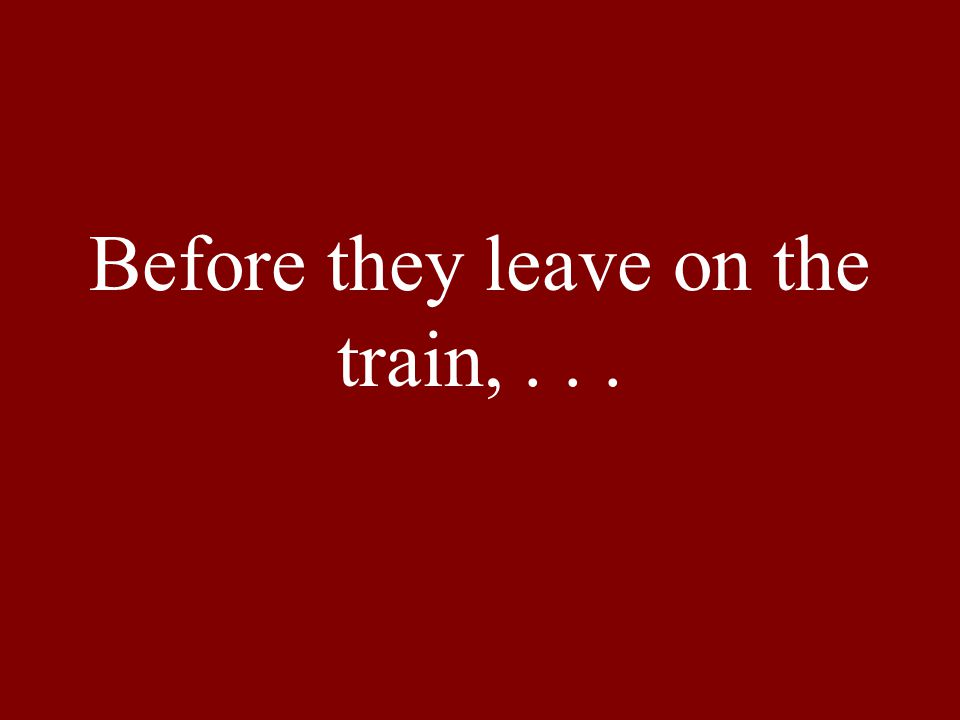 Before they leave on the train,...