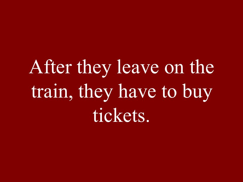 After they leave on the train, they have to buy tickets.