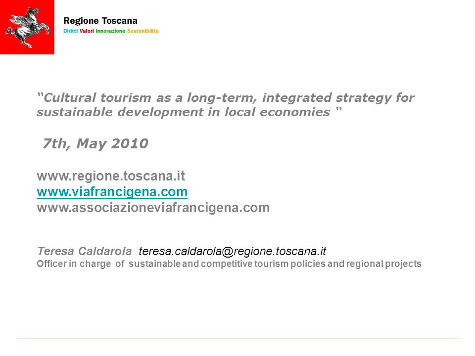 Cultural tourism as a long-term, integrated strategy for sustainable development in local economies 7th, May 2010 www.regione.toscana.it www.viafrancigena.com www.associazioneviafrancigena.com Teresa Caldarola teresa.caldarola@regione.toscana.it Officer in charge of sustainable and competitive tourism policies and regional projects