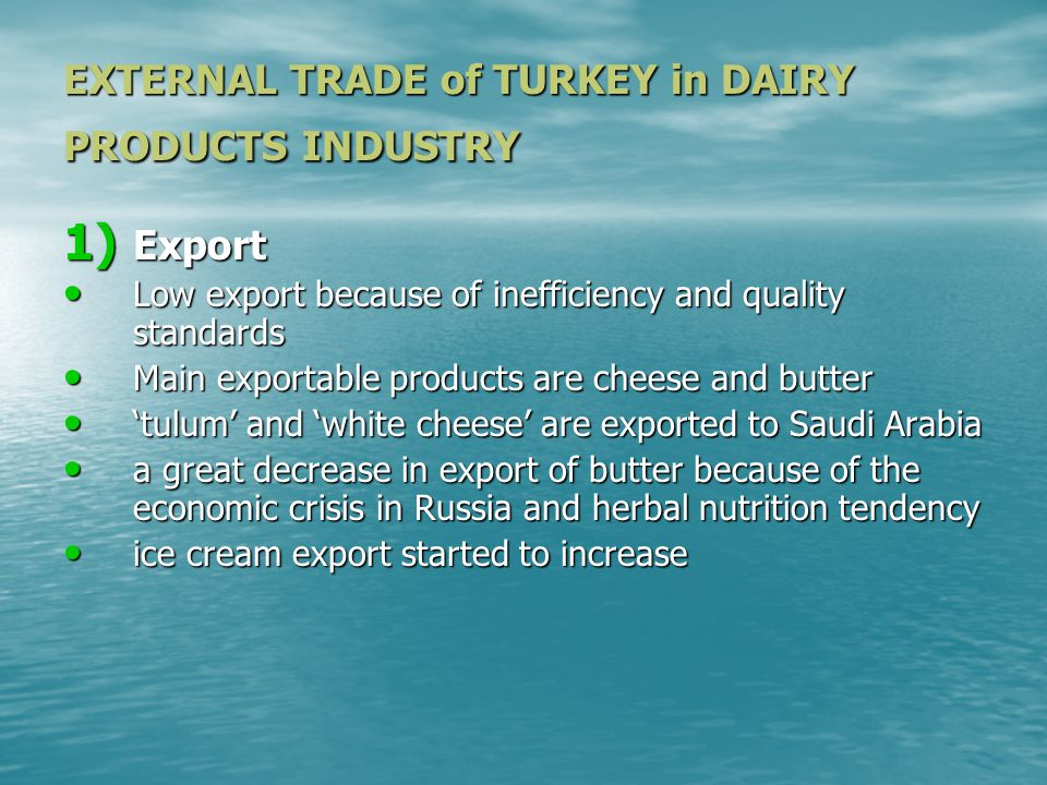 EXTERNAL TRADE of TURKEY in DAIRY PRODUCTS INDUSTRY 1) Export Low export because of inefficiency and quality standards Low export because of inefficiency and quality standards Main exportable products are cheese and butter Main exportable products are cheese and butter 'tulum' and 'white cheese' are exported to Saudi Arabia 'tulum' and 'white cheese' are exported to Saudi Arabia a great decrease in export of butter because of the economic crisis in Russia and herbal nutrition tendency a great decrease in export of butter because of the economic crisis in Russia and herbal nutrition tendency ice cream export started to increase ice cream export started to increase