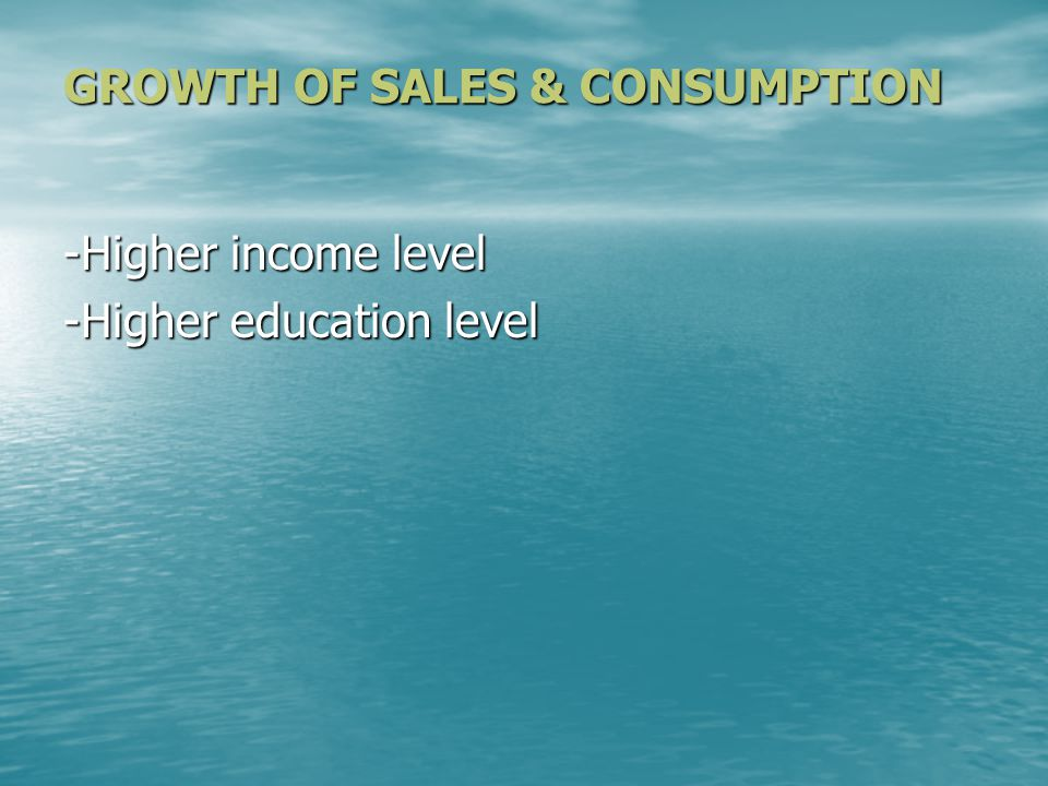 GROWTH OF SALES & CONSUMPTION -Higher income level -Higher education level