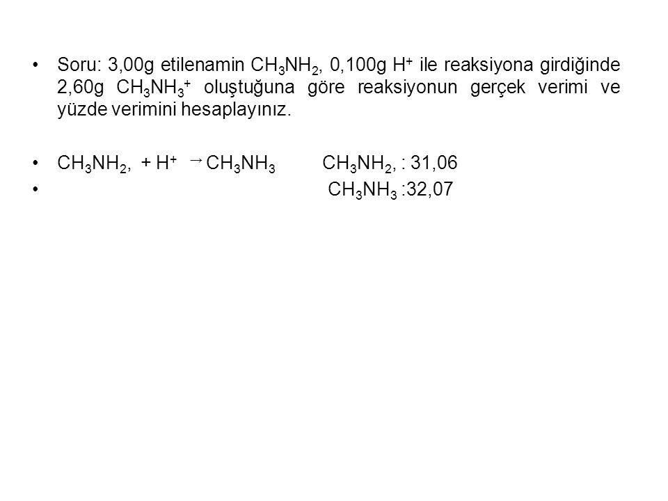 Soru: 3,00g etilenamin CH 3 NH 2, 0,100g H + ile reaksiyona girdiğinde 2,60g CH 3 NH 3 + oluştuğuna göre reaksiyonun gerçek verimi ve yüzde verimini hesaplayınız.