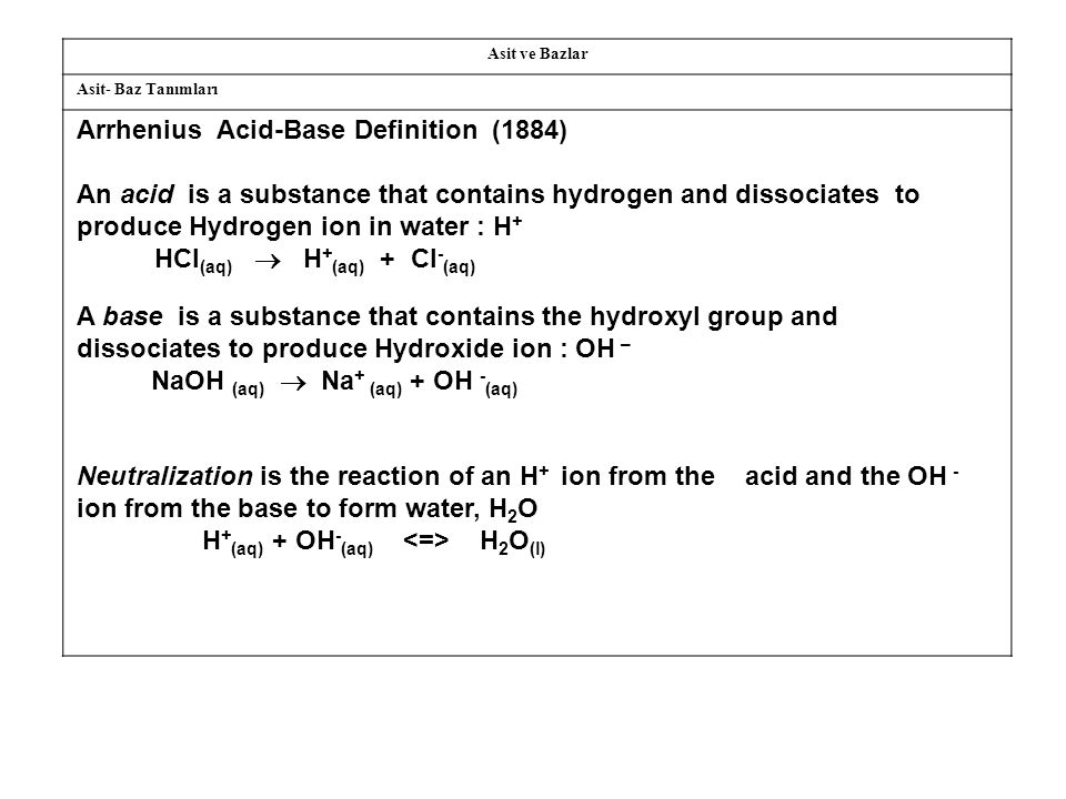 Asit ve Bazlar Asit- Baz Tanımları Arrhenius Acid-Base Definition (1884) An acid is a substance that contains hydrogen and dissociates to produce Hydrogen ion in water : H + HCl (aq)  H + (aq) + Cl - (aq) A base is a substance that contains the hydroxyl group and dissociates to produce Hydroxide ion : OH – NaOH (aq)  Na + (aq) + OH - (aq) Neutralization is the reaction of an H + ion from the acid and the OH - ion from the base to form water, H 2 O H + (aq) + OH - (aq) H 2 O (l)