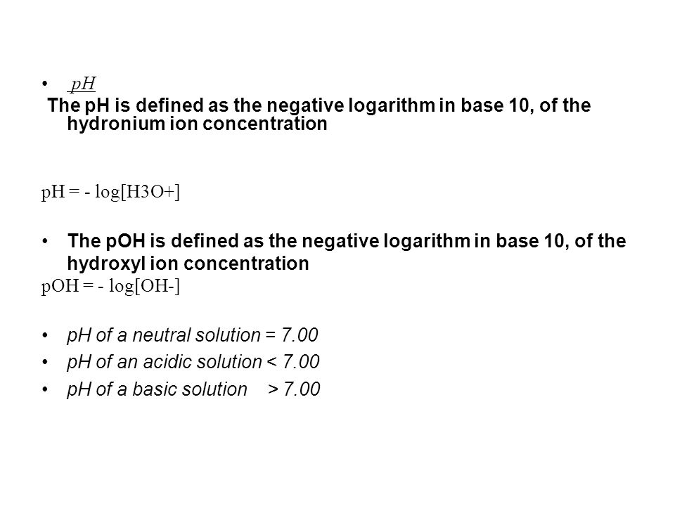 pH The pH is defined as the negative logarithm in base 10, of the hydronium ion concentration pH = - log[H3O+] The pOH is defined as the negative logarithm in base 10, of the hydroxyl ion concentration pOH = - log[OH-] pH of a neutral solution = 7.00 pH of an acidic solution < 7.00 pH of a basic solution > 7.00