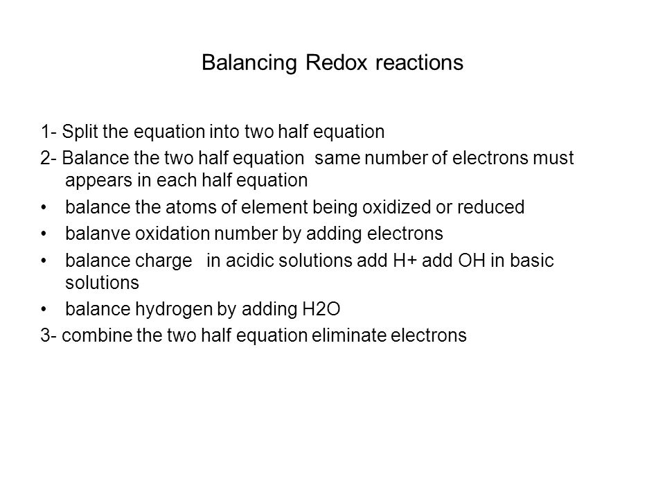 Balancing Redox reactions 1- Split the equation into two half equation 2- Balance the two half equation same number of electrons must appears in each half equation balance the atoms of element being oxidized or reduced balanve oxidation number by adding electrons balance charge in acidic solutions add H+ add OH in basic solutions balance hydrogen by adding H2O 3- combine the two half equation eliminate electrons