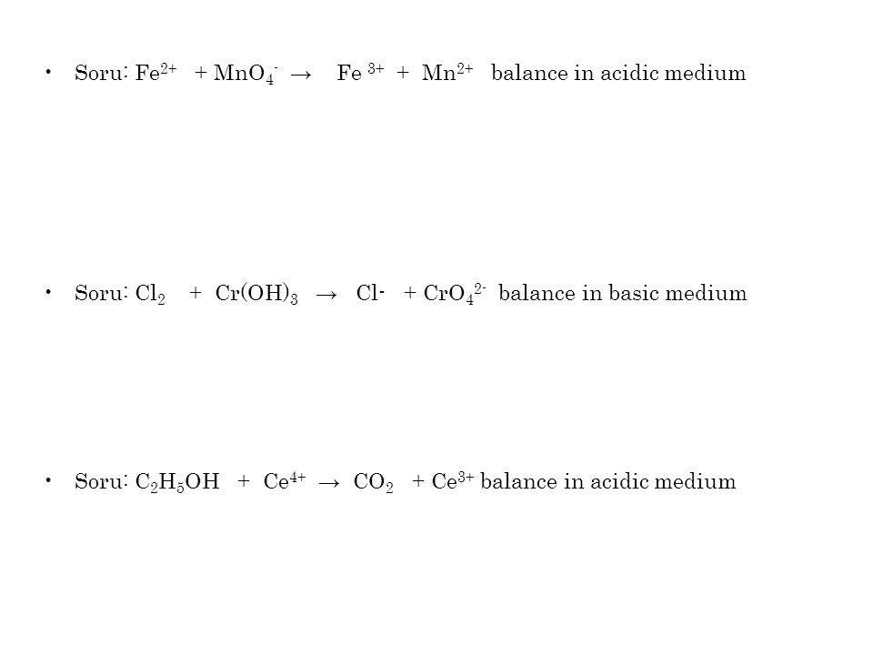 Soru: Fe 2+ + MnO 4 - → Fe 3+ + Mn 2+ balance in acidic medium Soru: Cl 2 + Cr(OH) 3 → Cl- + CrO 4 2- balance in basic medium Soru: C 2 H 5 OH + Ce 4+ → CO 2 + Ce 3+ balance in acidic medium