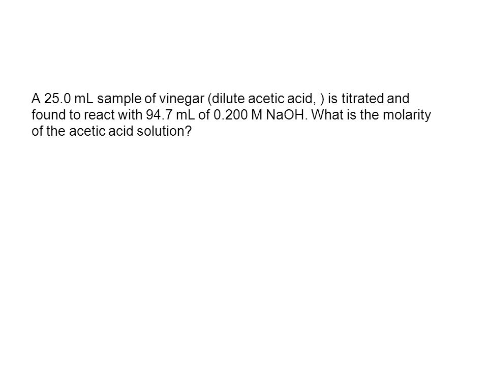 A 25.0 mL sample of vinegar (dilute acetic acid, ) is titrated and found to react with 94.7 mL of 0.200 M NaOH.