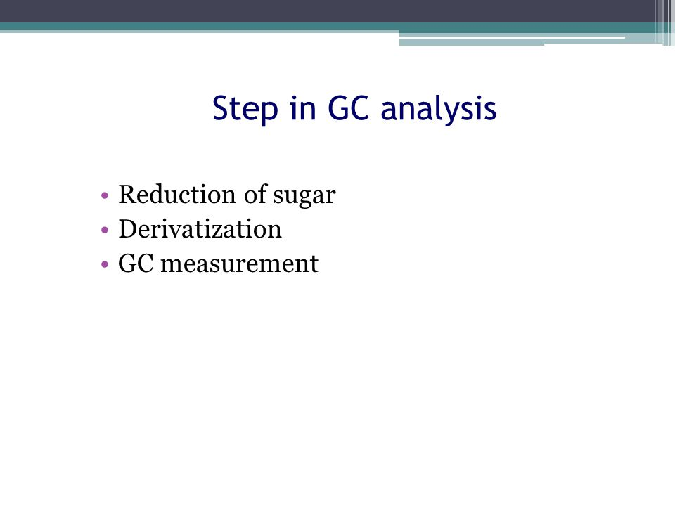Step in GC analysis Reduction of sugar Derivatization GC measurement