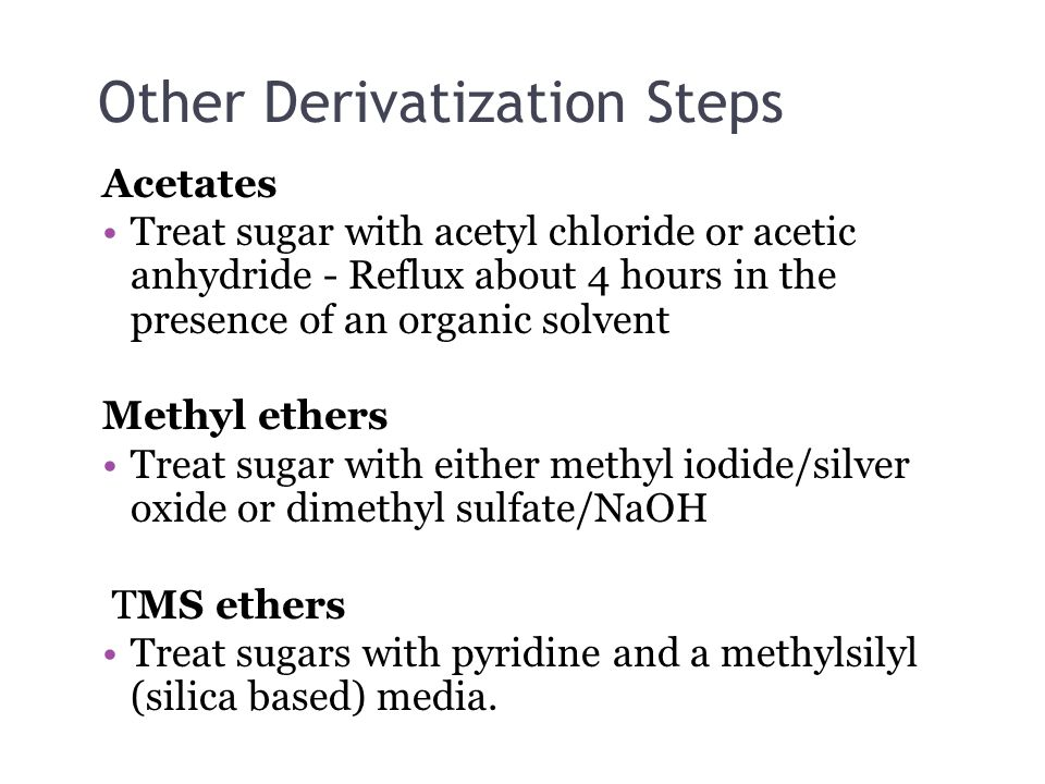 Other Derivatization Steps Acetates Treat sugar with acetyl chloride or acetic anhydride - Reflux about 4 hours in the presence of an organic solvent Methyl ethers Treat sugar with either methyl iodide/silver oxide or dimethyl sulfate/NaOH TMS ethers Treat sugars with pyridine and a methylsilyl (silica based) media.
