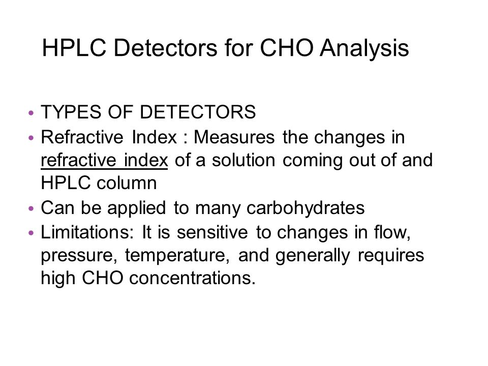HPLC Detectors for CHO Analysis TYPES OF DETECTORS Refractive Index : Measures the changes in refractive index of a solution coming out of and HPLC column Can be applied to many carbohydrates Limitations: It is sensitive to changes in flow, pressure, temperature, and generally requires high CHO concentrations.