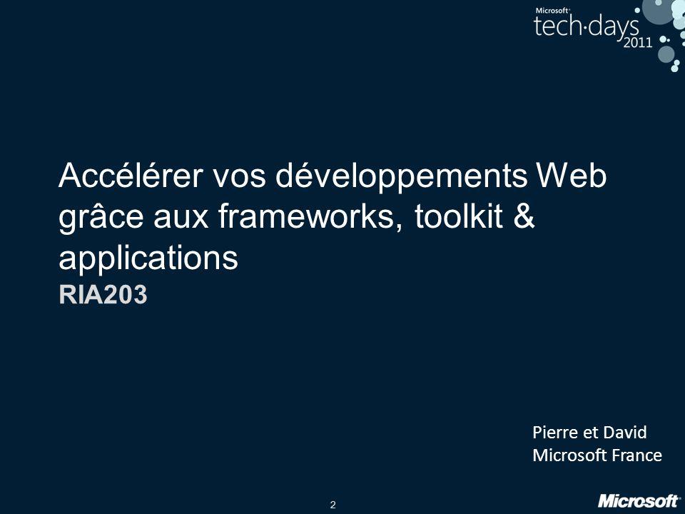 2 Accélérer vos développements Web grâce aux frameworks, toolkit & applications RIA203 Pierre et David Microsoft France