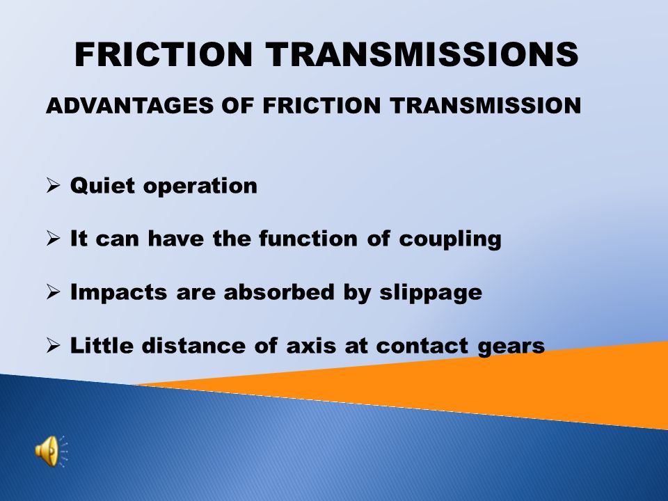 ADVANTAGES OF FRICTION TRANSMISSION  Quiet operation  It can have the function of coupling  Impacts are absorbed by slippage  Little distance of axis at contact gears