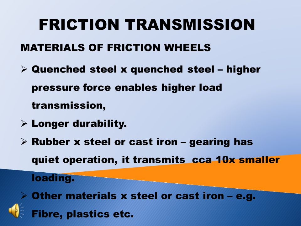 FRICTION TRANSMISSION MATERIALS OF FRICTION WHEELS  Quenched steel x quenched steel – higher pressure force enables higher load transmission,  Longer durability.