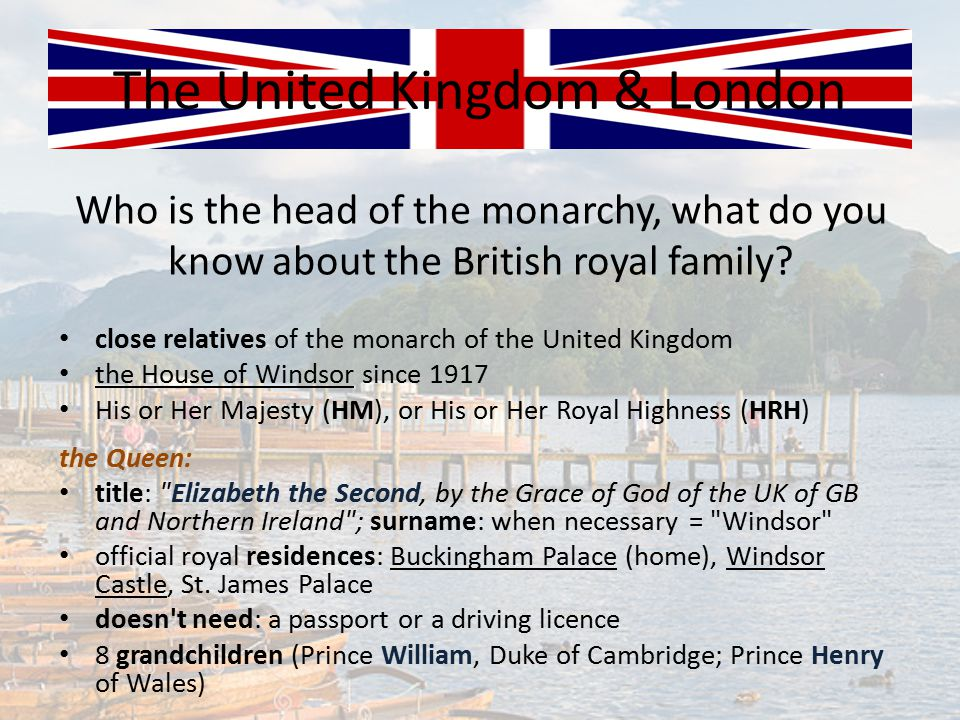 Who is the head of the monarchy, what do you know about the British royal family? The United Kingdom & London close relatives of the monarch of the Un