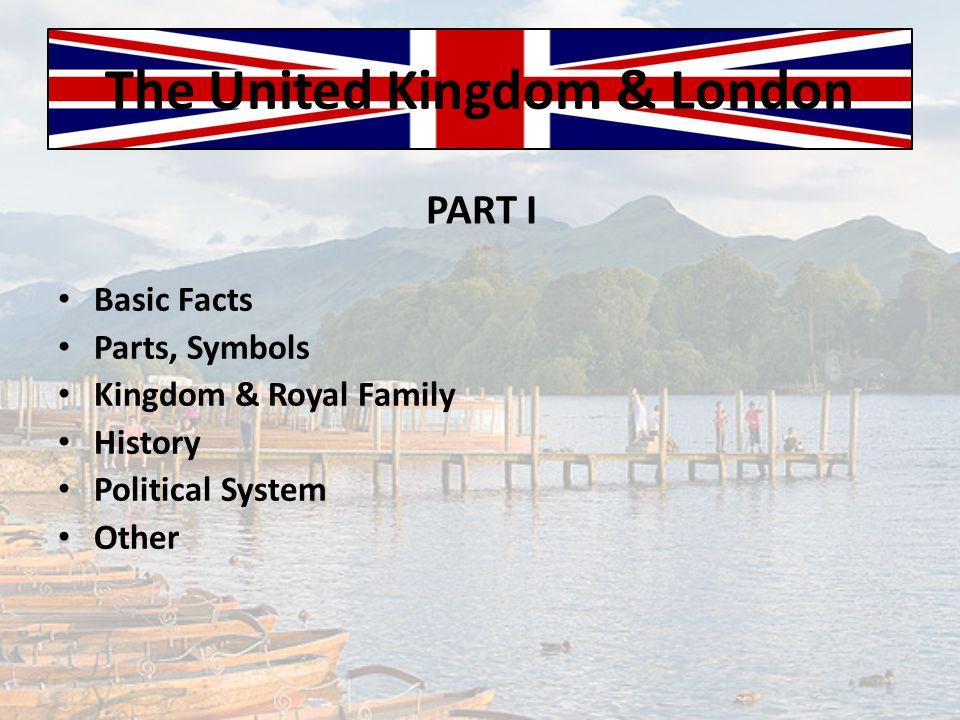 The United Kingdom & London Basic Facts Parts, Symbols Kingdom & Royal Family History Political System Other PART I