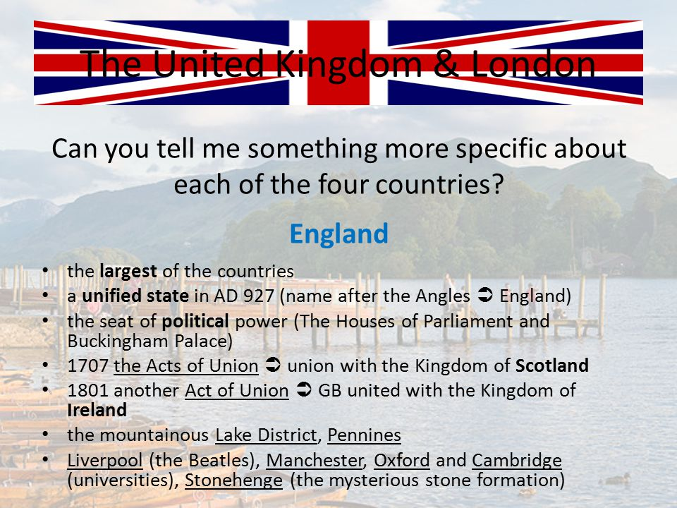Can you tell me something more specific about each of the four countries? The United Kingdom & London England the largest of the countries a unified s