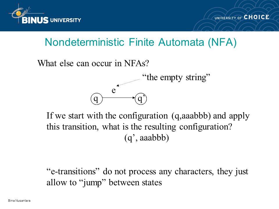 Bina Nusantara Nondeterministic Finite Automaton (NFA) A deterministic finite automaton (NFA) is a 5-tuple (Q, , ,s,F) where: Q is a finite set of elements called states  is a finite input alphabet s  Q called the initial state F  Q called the favorable states   Q × (  × {e}) × Q