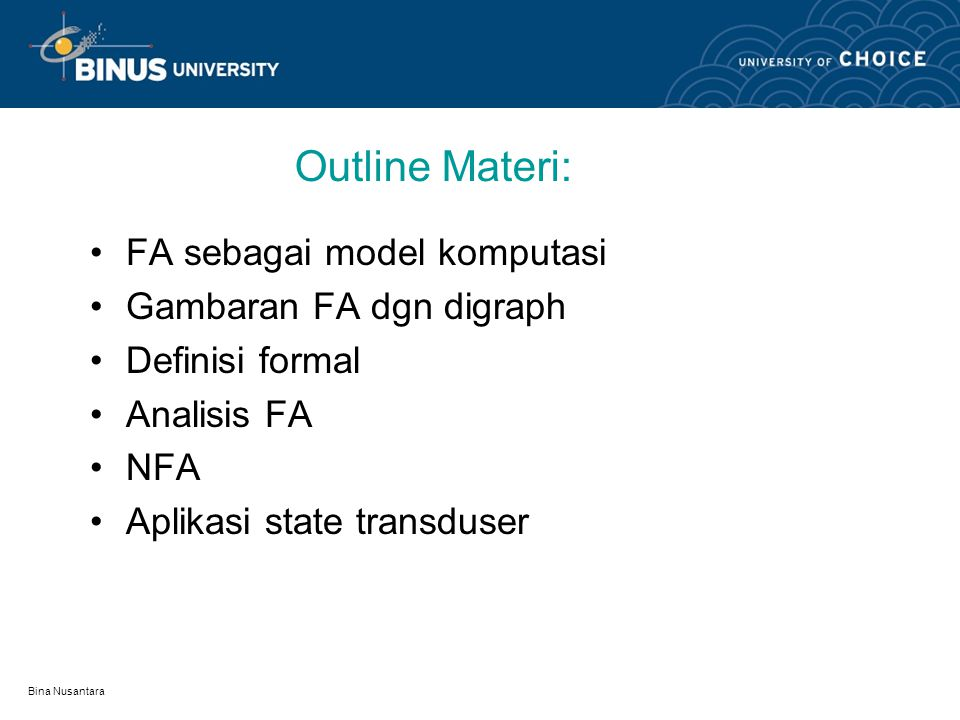 Bina Nusantara Learning Outcomes Mahasiswa dpt membandingkan berbagai bentuk algoritma FA untuk suatu ekspresi/Syntax program agar dapat dianalisis diterima/ditolak..