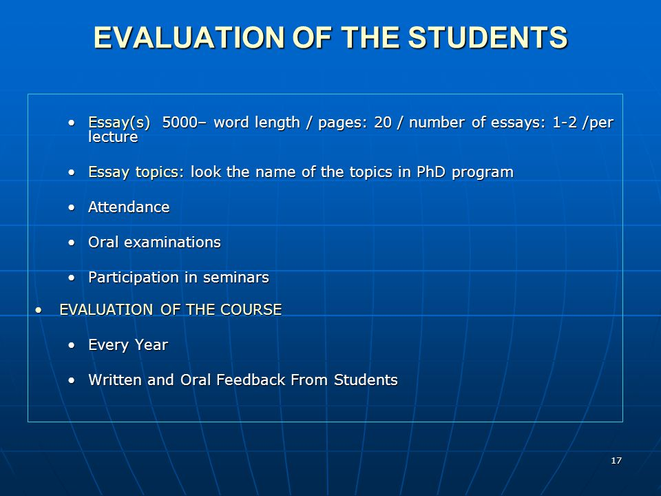 17 EVALUATION OF THE STUDENTS Essay(s) 5000– word length / pages: 20 / number of essays: 1-2 /per lectureEssay(s) 5000– word length / pages: 20 / number of essays: 1-2 /per lecture Essay topics: look the name of the topics in PhD programEssay topics: look the name of the topics in PhD program AttendanceAttendance Oral examinationsOral examinations Participation in seminarsParticipation in seminars EVALUATION OF THE COURSEEVALUATION OF THE COURSE Every YearEvery Year Written and Oral Feedback From StudentsWritten and Oral Feedback From Students