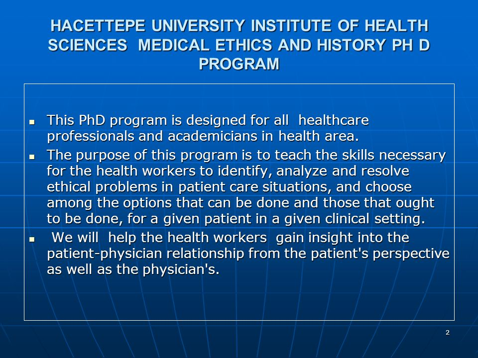 3 HACETTEPE UNIVERSITY INSTITUTE OF HEALTH SCIENCES MEDICAL ETHICS AND HISTORY PH D PROGRAM Doctoral study consists of two stages: completing a number of courses and research.