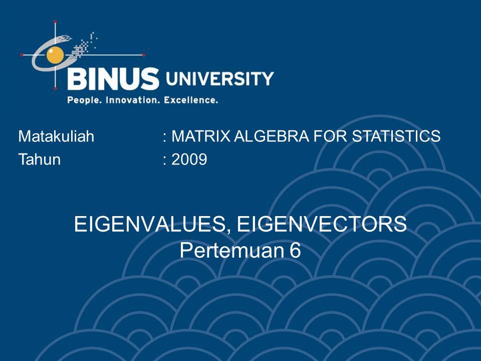 EIGENVALUES, EIGENVECTORS Pertemuan 6 Matakuliah: MATRIX ALGEBRA FOR STATISTICS Tahun: 2009