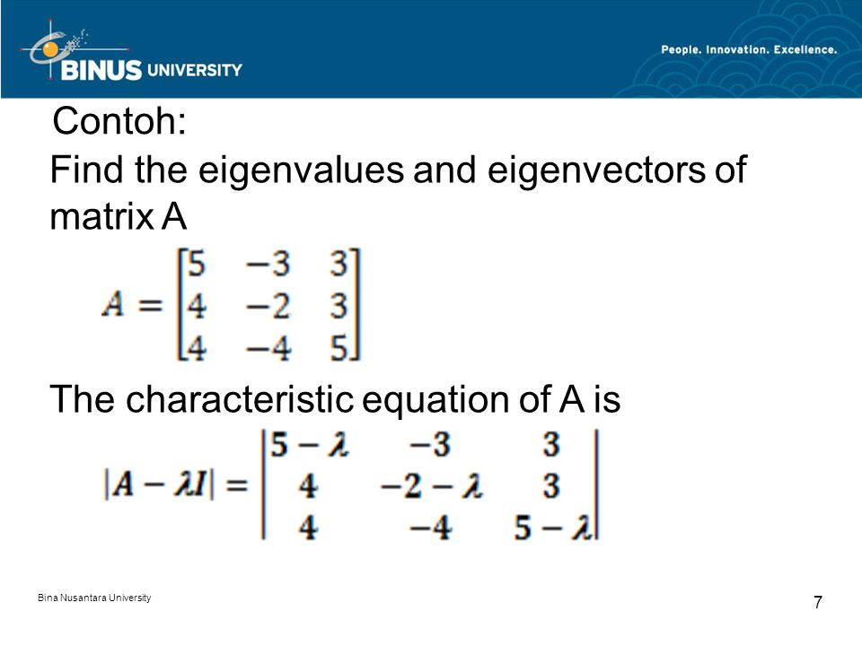= -(5 - ) 2 (2 + ) - 3(4) 2 - 4(3) 2 + 3(4)(2 + ) + 3(4)(5 - ) + 3(4)(5 - ) = - 3 + 8 2 - 17 + 10 = -( - 5)( - 2)( - 1) = 0 The three eigenvalues of A are 1, 2, and 5 Bina Nusantara University 8