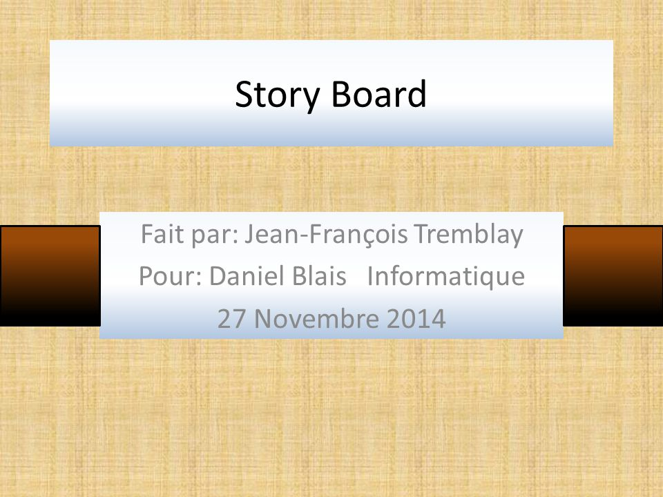 Story Board Fait par: Jean-François Tremblay Pour: Daniel Blais Informatique 27 Novembre 2014
