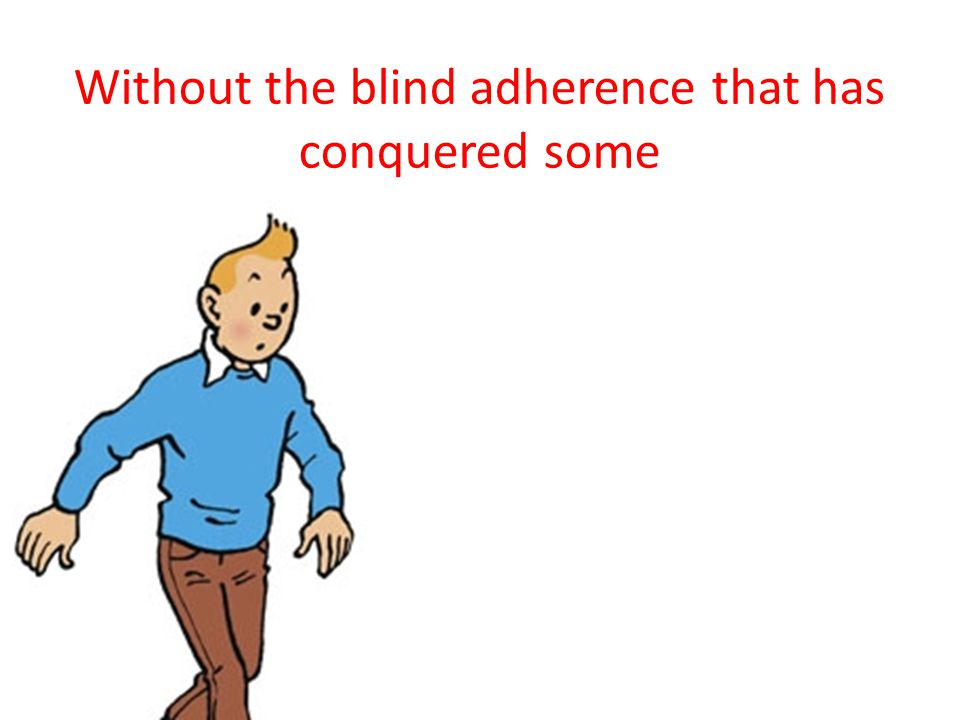 Without the blind adherence that has conquered some