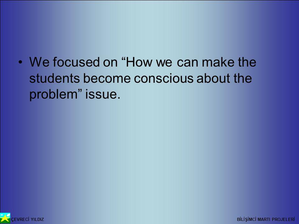 ÇEVRECİ YILDIZ BİLİŞİMCİ MARTI PROJELERİ We focused on How we can make the students become conscious about the problem issue.
